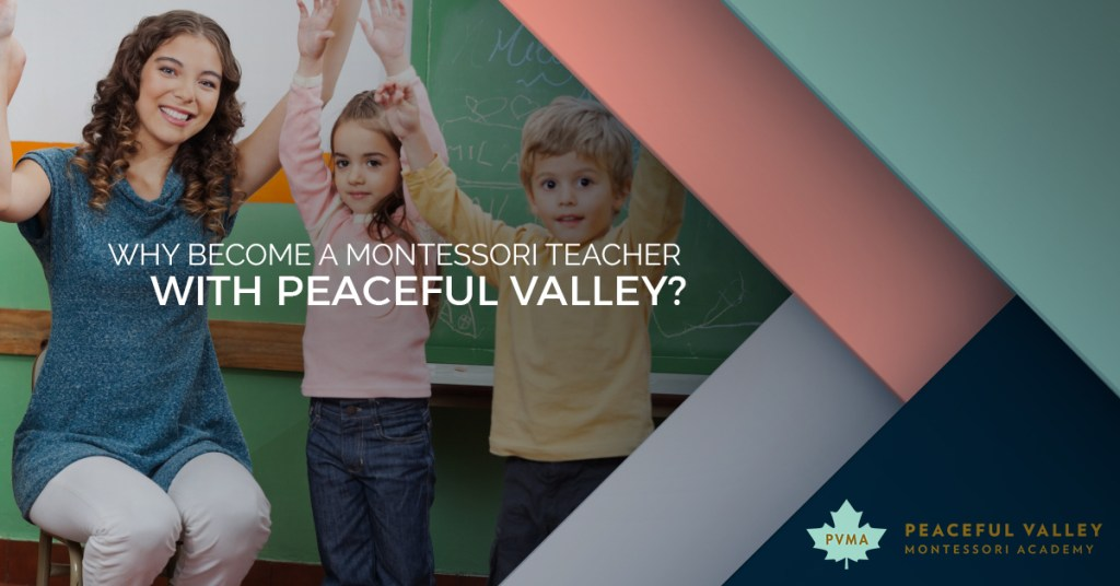 WHY BECOME A MONTESSORI TEACHER WITH PEACEFUL VALLEY?